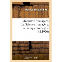 L'INDUSTRIE FROMAGERE. LA SCIENCE FROMAGERE. LA PRATIQUE FROMAGERE